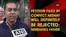 Petition filed by convict Akshay will definitely be rejected: Nirbhaya's father