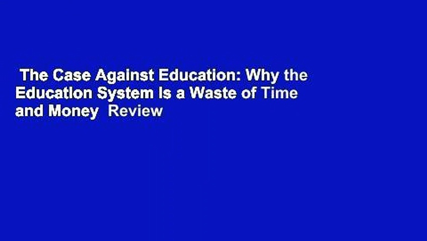 The Case Against Education: Why the Education System Is a Waste of Time and Money  Review