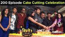 Yeh Rishtey Hain Pyaar Ke Completes 200 Episodes | Cake Cutting on Set