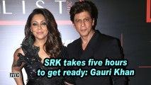 SRK takes five hours to get ready: Gauri Khan