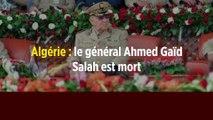 Algérie : le général Ahmed Gaïd Salah est mort
