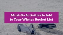 Must-Do Activities to Add to Your Winter Bucket List