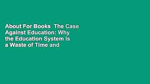 About For Books  The Case Against Education: Why the Education System Is a Waste of Time and