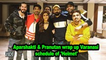 Aparshakti & Pranutan wrap up Varanasi schedule of 'Helmet'