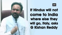 If Hindus will not come to India where else they will go, Italy, asks G Kishan Reddy