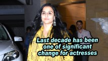 Vidya: last decade has been one of significant change for actresses