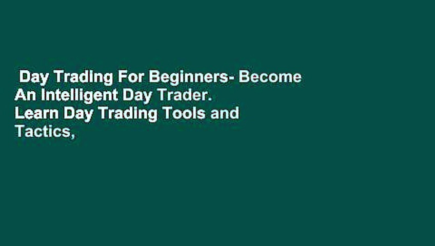 Day Trading For Beginners- Become An Intelligent Day Trader. Learn Day Trading Tools and Tactics,