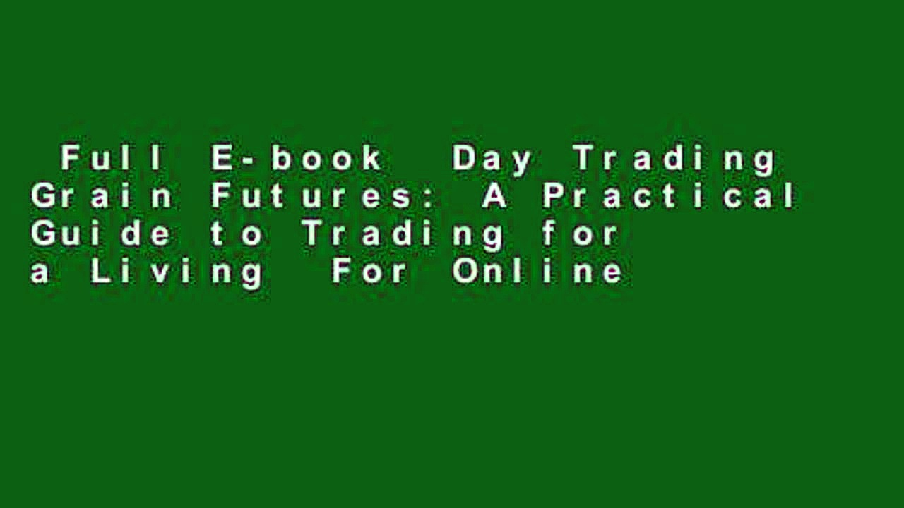 Full E-book  Day Trading Grain Futures: A Practical Guide to Trading for a Living  For Online