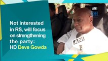 Not interested in RS, will focus on strengthening the party: HD Deve Gowda