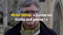 Michel Onfray : « Comme vos ficelles sont grosses ! »