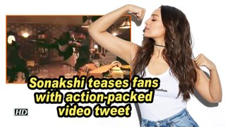 Sonakshi teases fans with action-packed video tweet