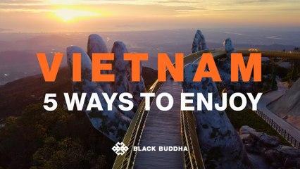 5 Ways to enjoy Vietnam