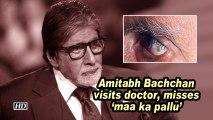 Amitabh Bachchan visits doctor, misses 'maa ka pallu'