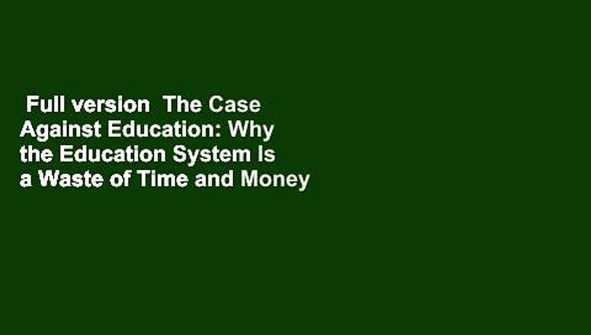 Full version  The Case Against Education: Why the Education System Is a Waste of Time and Money