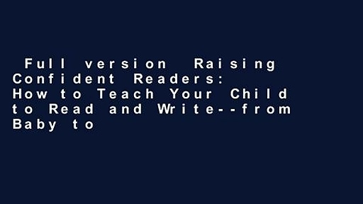 Full version  Raising Confident Readers: How to Teach Your Child to Read and Write–from Baby to