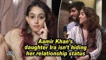 Aamir Khan's daughter Ira isn't hiding her relationship status