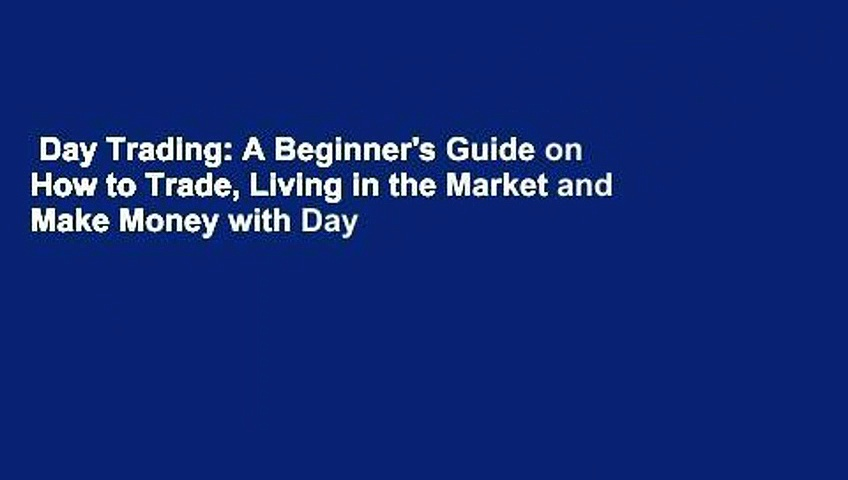 Day Trading: A Beginner's Guide on How to Trade, Living in the Market and Make Money with Day