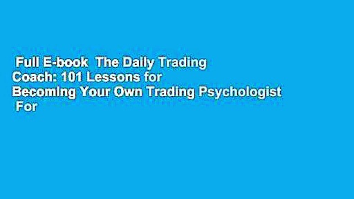 Full E-book  The Daily Trading Coach: 101 Lessons for Becoming Your Own Trading Psychologist  For