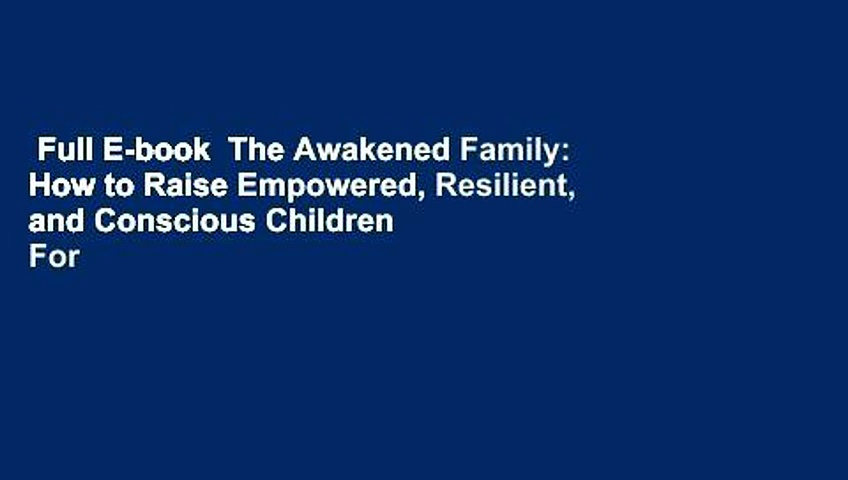 Full E-book  The Awakened Family: How to Raise Empowered, Resilient, and Conscious Children  For