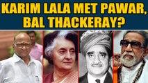 Karim Lala row: Don's grandson claims Karim Lala also met Sharad Pawar & Bal Thackeray Oneindia News