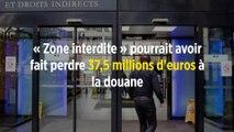 « Zone interdite » pourrait avoir fait perdre 37,5 millions d'euros à la douane