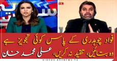 If Fawad Chaudhry has any suggestion, let us know, do not criticize, Ali Muhammad Khan