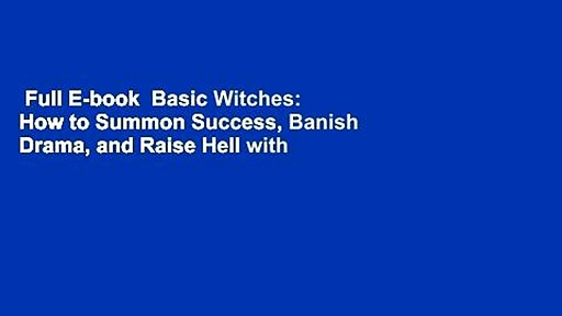 Full E-book  Basic Witches: How to Summon Success, Banish Drama, and Raise Hell with Your Coven
