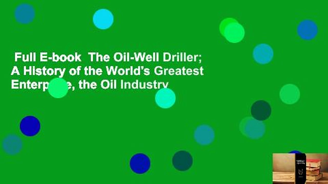 Full E-book  The Oil-Well Driller; A History of the World's Greatest Enterprise, the Oil Industry