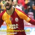 Galatasaray - Denizlispor maçında kim, nasıl oynadı?
