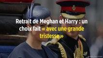 Retrait de Meghan et Harry : un choix fait « avec une grande tristesse »