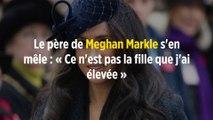 Le père de Meghan Markle s'en mêle : « Ce n'est pas la fille que j'ai élevée »
