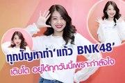 ทุกปัญหาทำ 'แก้ว BNK48' เติบโต อยู่ได้ทุกวันนี้เพราะกำลังใจ