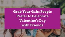 Grab Your Gals: People Prefer to Celebrate Valentine's Day with Friends