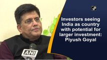 Investors seeing India as country with potential for larger investment  Piyush Goyal