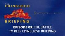 The Edinburgh Briefing: Episode 009, The Battle to Keep Edinburgh Building