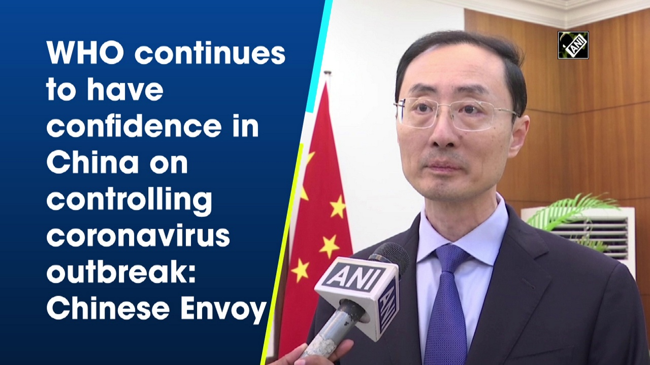 WHO continues to have confidence in China on controlling coronavirus outbreak: Chinese Envoy