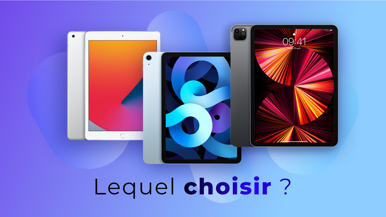 iPad Pro 2021 vs iPad Air vs iPad - Lequel choisir ?