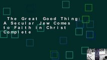 The Great Good Thing: A Secular Jew Comes to Faith in Christ Complete