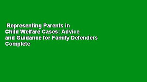 Representing Parents in Child Welfare Cases: Advice and Guidance for Family Defenders Complete