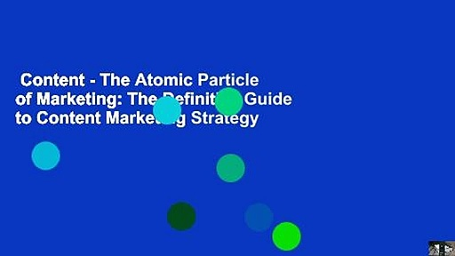 Content – The Atomic Particle of Marketing: The Definitive Guide to Content Marketing Strategy
