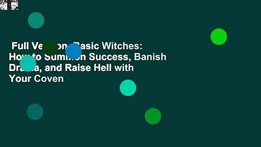 Full Version  Basic Witches: How to Summon Success, Banish Drama, and Raise Hell with Your Coven