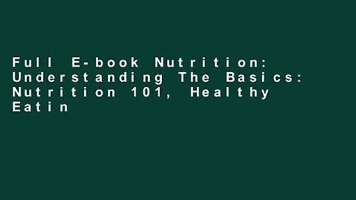 Full E-book Nutrition: Understanding The Basics: Nutrition 101, Healthy Eating and Weight Loss –