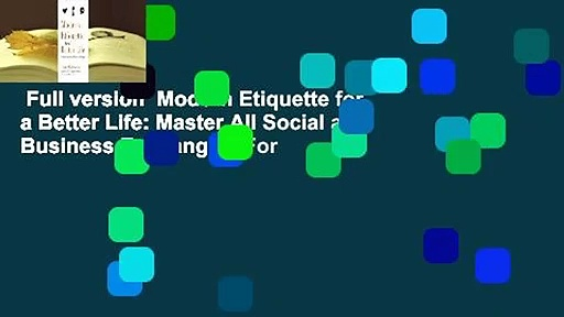 Full version  Modern Etiquette for a Better Life: Master All Social and Business Exchanges  For