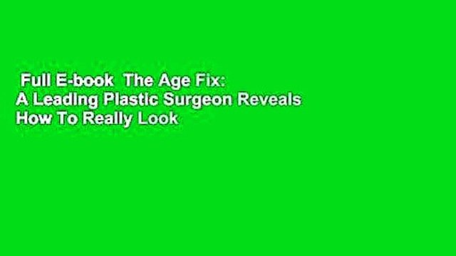 Full E-book  The Age Fix: A Leading Plastic Surgeon Reveals How To Really Look Ten Years Younger