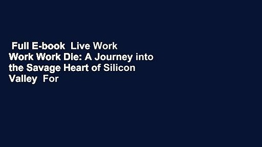 Full E-book  Live Work Work Work Die: A Journey into the Savage Heart of Silicon Valley  For