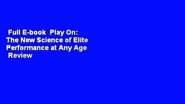 Full E-book  Play On: The New Science of Elite Performance at Any Age  Review