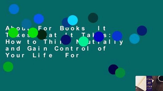 About For Books  It Takes What It Takes: How to Think Neutrally and Gain Control of Your Life  For