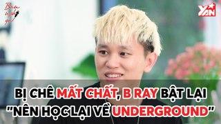 BẠN NGHĨ GÌ II BỊ CHÊ MẤT CHẤT, B RAY BẬT LẠI ''NÊN HỌC LẠI VỀ UNDERGROUND''