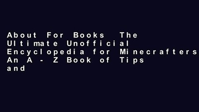 About For Books  The Ultimate Unofficial Encyclopedia for Minecrafters: An A - Z Book of Tips and