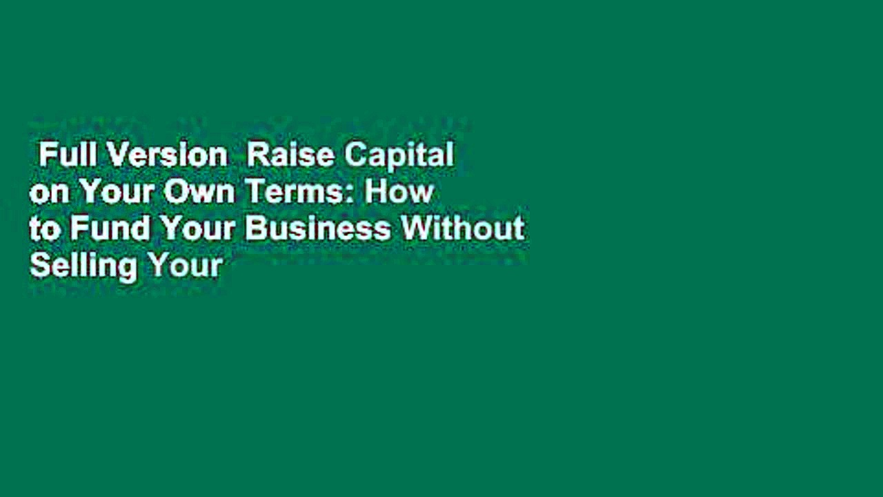 Full Version  Raise Capital on Your Own Terms: How to Fund Your Business Without Selling Your